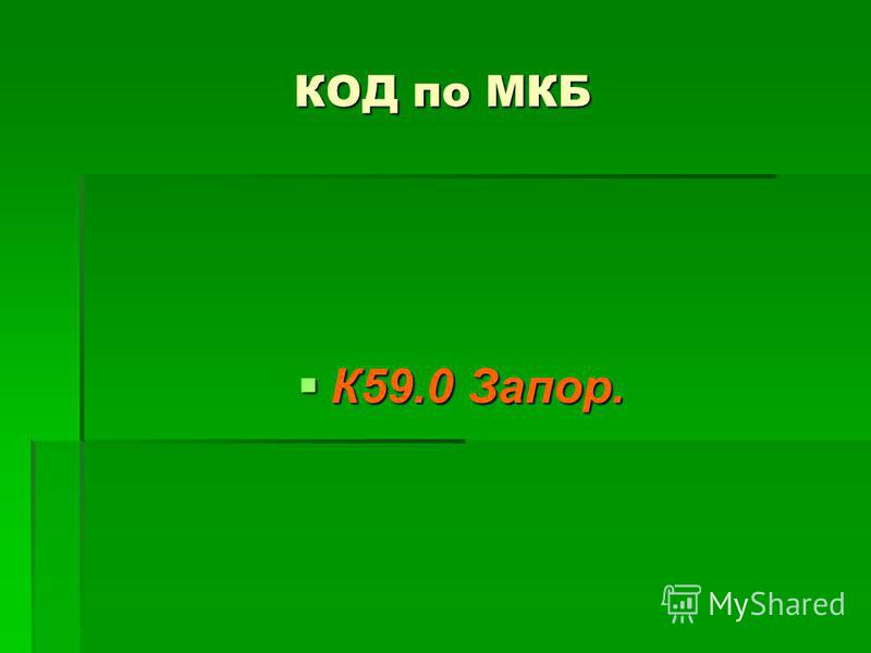 КОД по МКБ К59.0 Запор. К59.0 Запор.