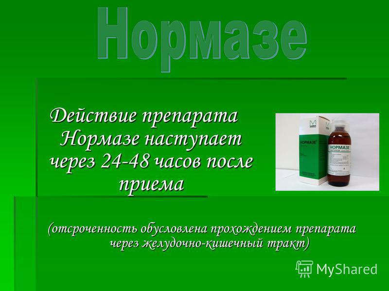 Действие препарата Нормазе наступает через 24-48 часов после приема (отсроченность обусловлена прохождением препарата через желудочно-кишечный тракт)