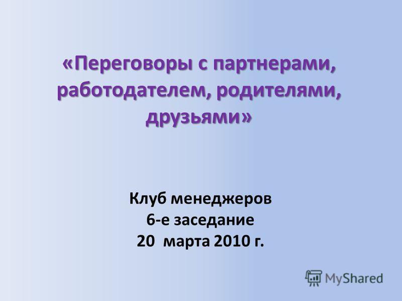 «Переговоры с партнерами, работодателем, родителями, друзьями» Клуб менеджеров 6-е заседание 20 марта 2010 г.