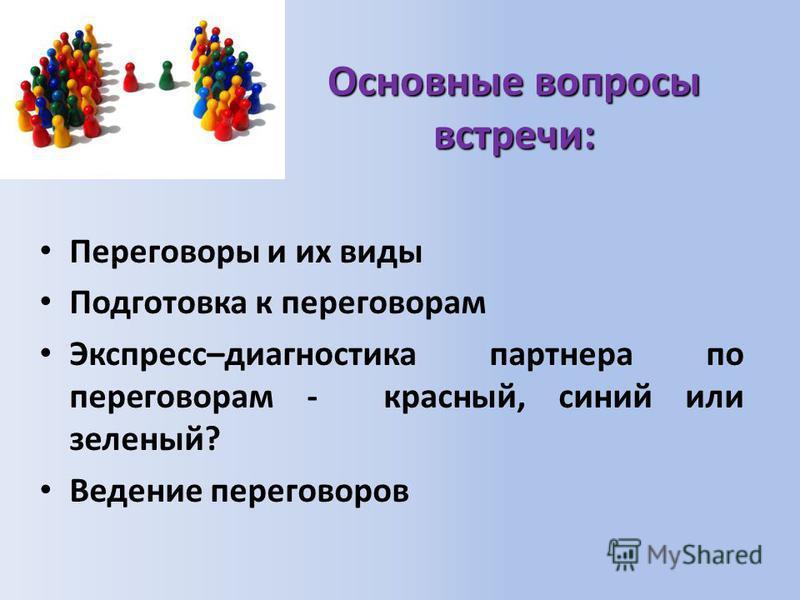 Основные вопросы встречи: Переговоры и их виды Подготовка к переговорам Экспресс–диагностика партнера по переговорам - красный, синий или зеленый? Ведение переговоров