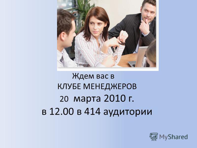 Ждем вас в КЛУБЕ МЕНЕДЖЕРОВ 20 марта 2010 г. в 12.00 в 414 аудитории