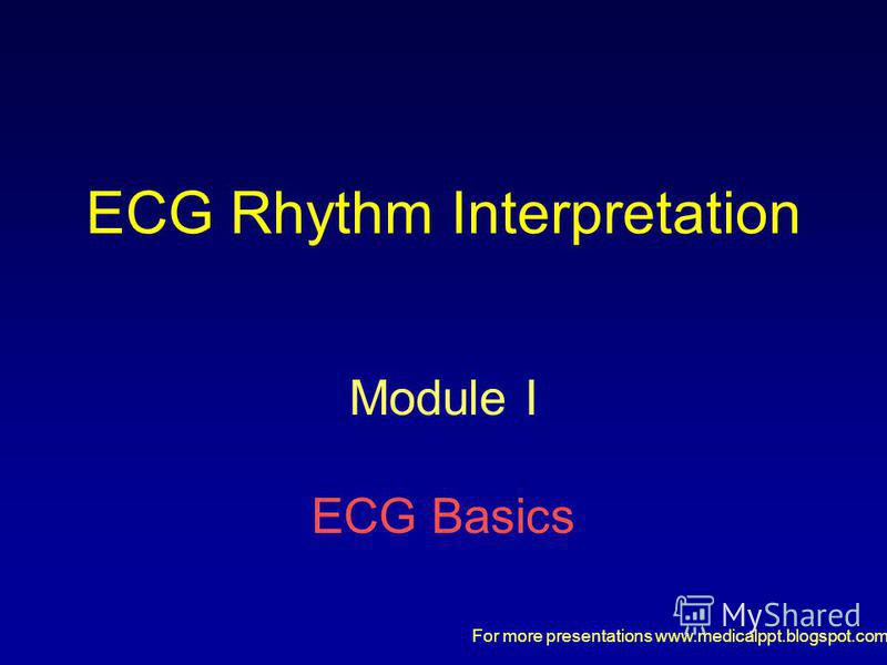 For more presentations www.medicalppt.blogspot.com ECG Rhythm Interpretation Module I ECG Basics