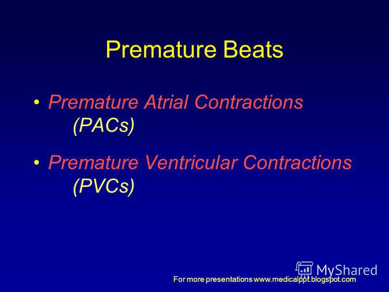For more presentations www.medicalppt.blogspot.com Premature Beats Premature Atrial Contractions (PACs) Premature Ventricular Contractions (PVCs)