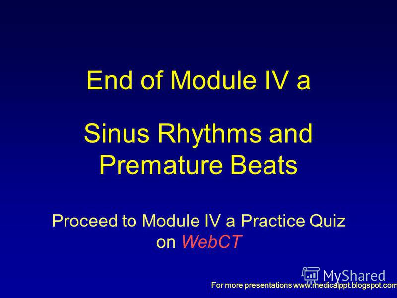 For more presentations www.medicalppt.blogspot.com End of Module IV a Sinus Rhythms and Premature Beats Proceed to Module IV a Practice Quiz on WebCT