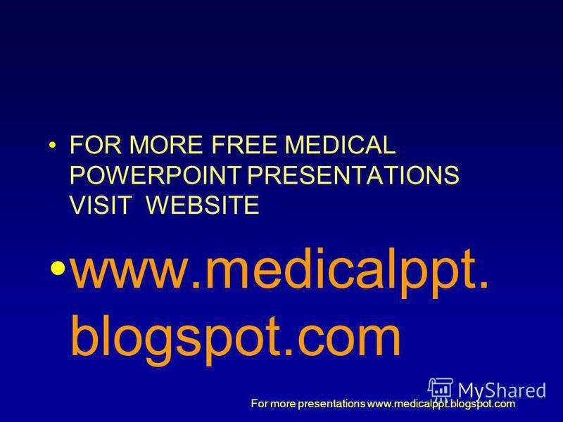 For more presentations www.medicalppt.blogspot.com FOR MORE FREE MEDICAL POWERPOINT PRESENTATIONS VISIT WEBSITE www.medicalppt. blogspot.com