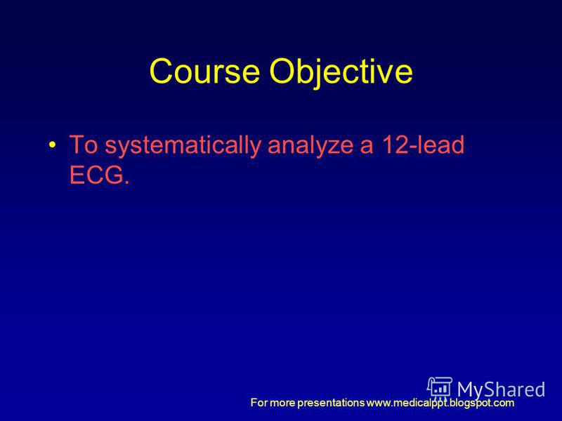 For more presentations www.medicalppt.blogspot.com Course Objective To systematically analyze a 12-lead ECG.
