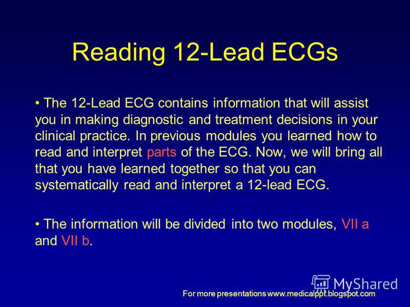 For more presentations www.medicalppt.blogspot.com Reading 12-Lead ECGs The 12-Lead ECG contains information that will assist you in making diagnostic and treatment decisions in your clinical practice. In previous modules you learned how to read and