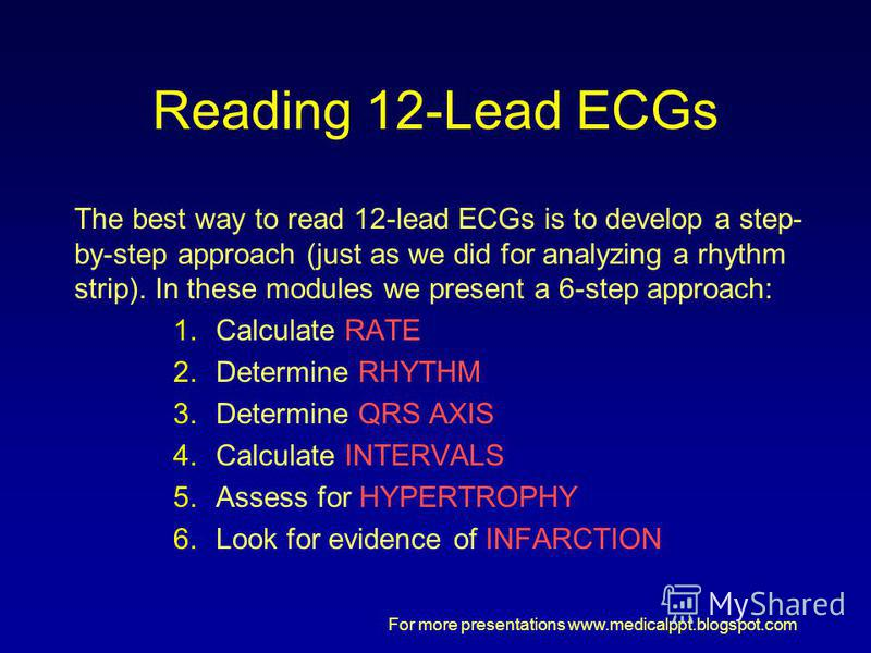 For more presentations www.medicalppt.blogspot.com Reading 12-Lead ECGs The best way to read 12-lead ECGs is to develop a step- by-step approach (just as we did for analyzing a rhythm strip). In these modules we present a 6-step approach: 1.Calculate