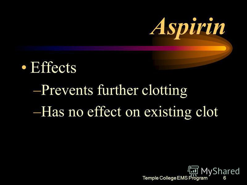 Temple College EMS Program6 Aspirin Effects –Prevents further clotting –Has no effect on existing clot