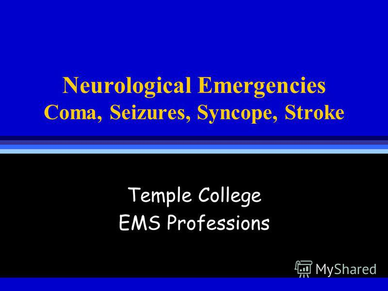 Neurological Emergencies Coma, Seizures, Syncope, Stroke Temple College EMS Professions