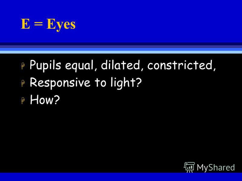 E = Eyes H Pupils equal, dilated, constricted, H Responsive to light? H How?