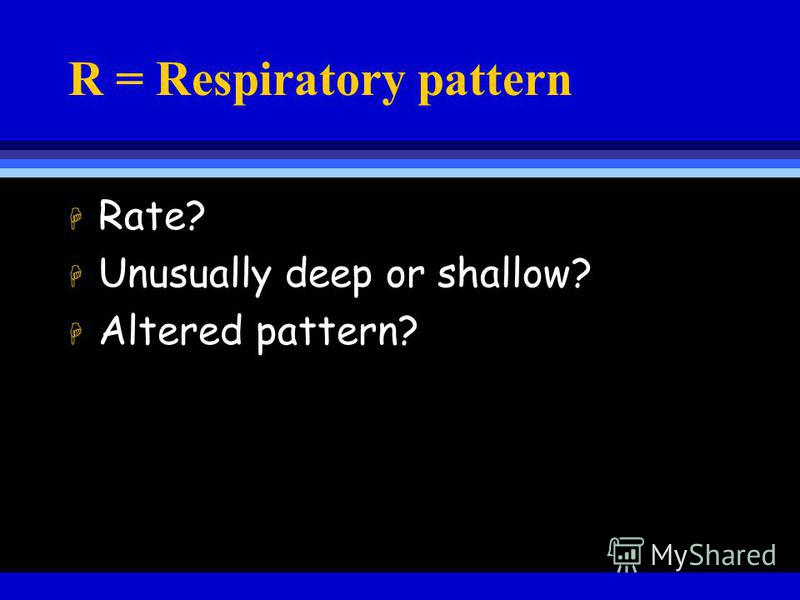 R = Respiratory pattern H Rate? H Unusually deep or shallow? H Altered pattern?