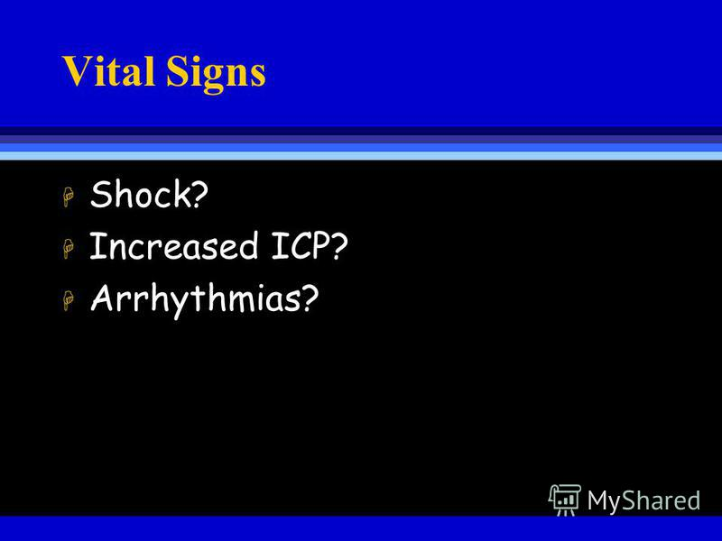 Vital Signs H Shock? H Increased ICP? H Arrhythmias?