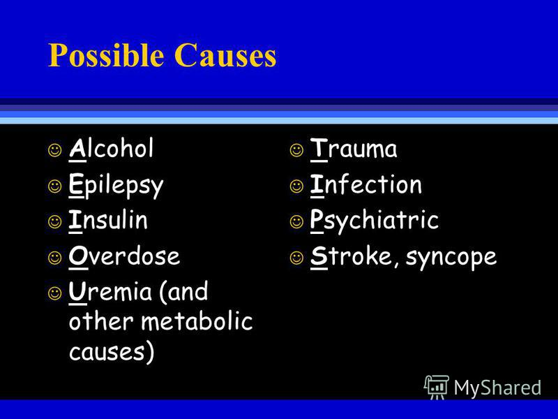 Possible Causes J Alcohol J Epilepsy J Insulin J Overdose J Uremia (and other metabolic causes) J Trauma J Infection J Psychiatric J Stroke, syncope