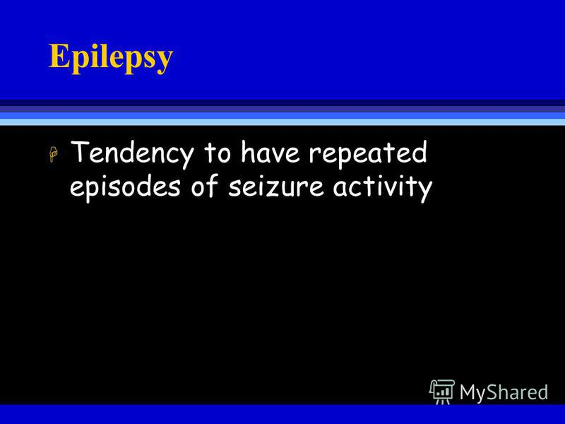 Epilepsy H Tendency to have repeated episodes of seizure activity