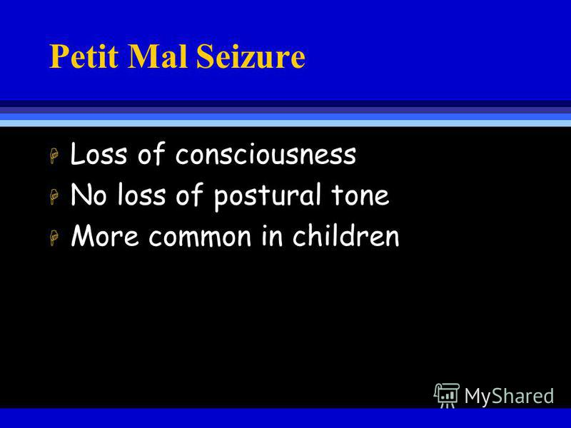 Petit Mal Seizure H Loss of consciousness H No loss of postural tone H More common in children