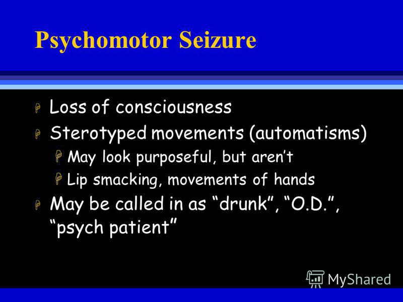 Psychomotor Seizure H Loss of consciousness H Sterotyped movements (automatisms) HMay look purposeful, but arent HLip smacking, movements of hands H May be called in as drunk, O.D., psych patient
