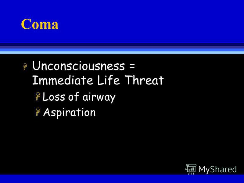 Coma H Unconsciousness = Immediate Life Threat HLoss of airway HAspiration