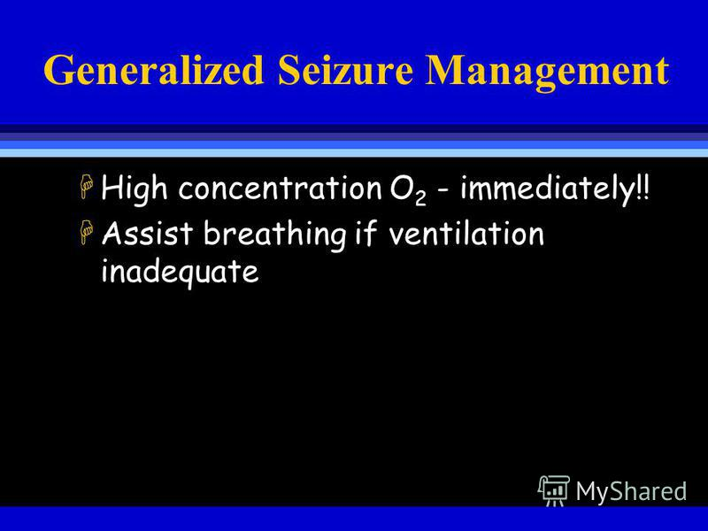 Generalized Seizure Management HHigh concentration O 2 - immediately!! HAssist breathing if ventilation inadequate