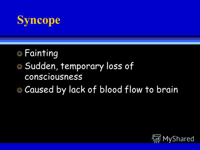 Syncope J Fainting J Sudden, temporary loss of consciousness J Caused by lack of blood flow to brain