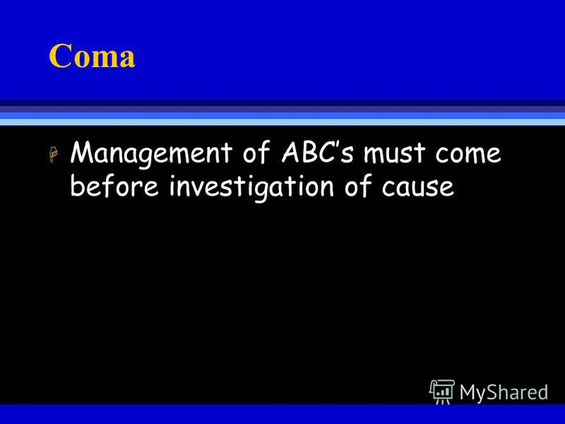 Coma H Management of ABCs must come before investigation of cause