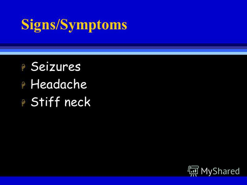 Signs/Symptoms H Seizures H Headache H Stiff neck