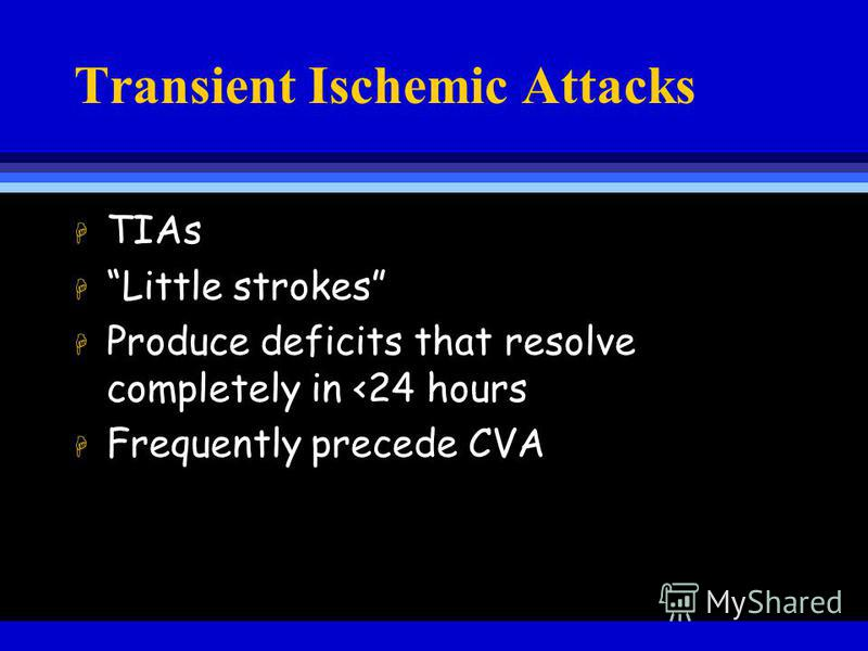 Transient Ischemic Attacks H TIAs H Little strokes H Produce deficits that resolve completely in <24 hours H Frequently precede CVA