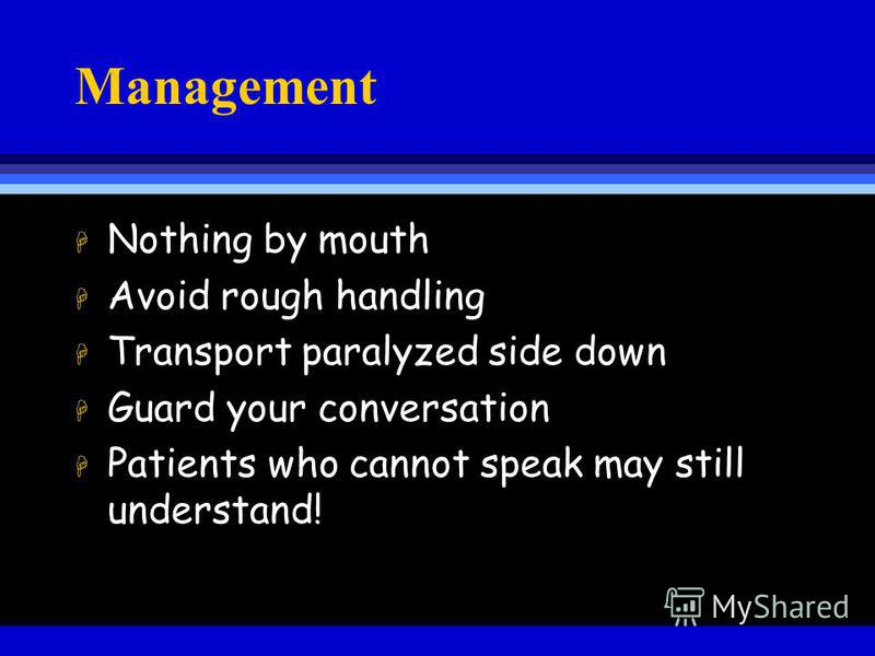 Management H Nothing by mouth H Avoid rough handling H Transport paralyzed side down H Guard your conversation H Patients who cannot speak may still understand!