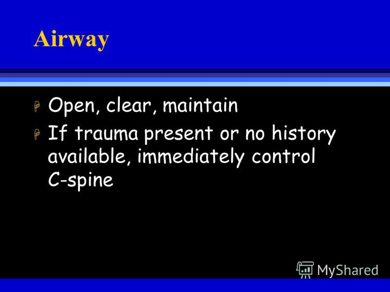 Airway H Open, clear, maintain H If trauma present or no history available, immediately control C-spine