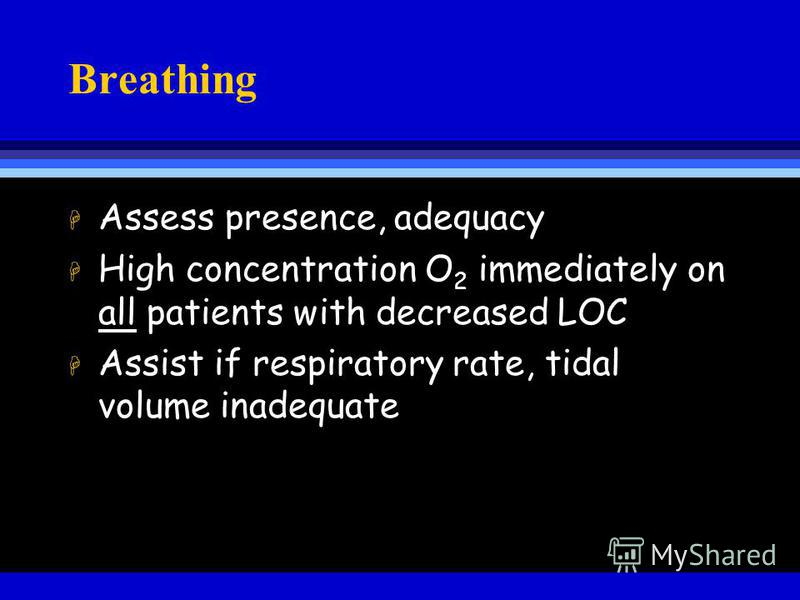 Breathing H Assess presence, adequacy H High concentration O 2 immediately on all patients with decreased LOC H Assist if respiratory rate, tidal volume inadequate