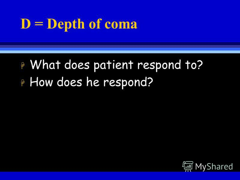 D = Depth of coma H What does patient respond to? H How does he respond?