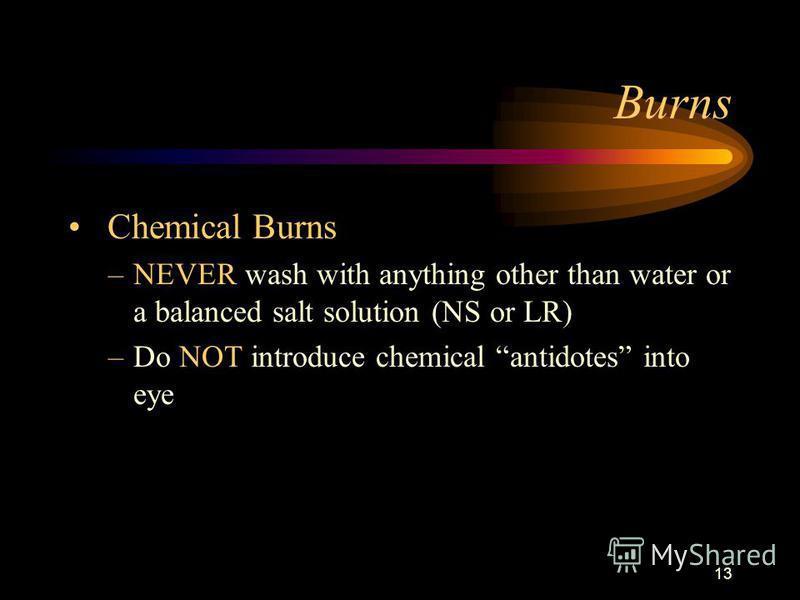 13 Burns Chemical Burns –NEVER wash with anything other than water or a balanced salt solution (NS or LR) –Do NOT introduce chemical antidotes into eye