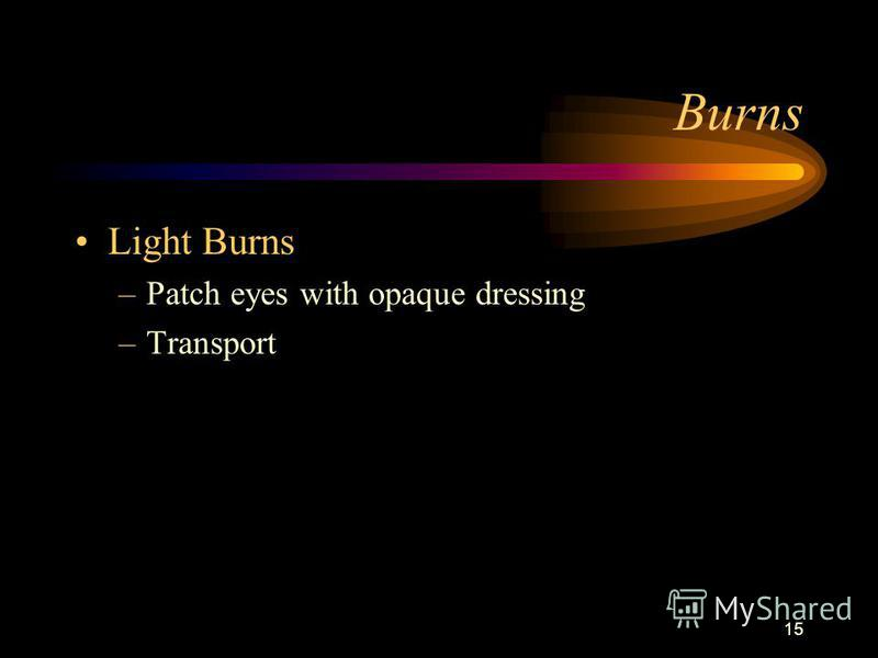 15 Burns Light Burns –Patch eyes with opaque dressing –Transport