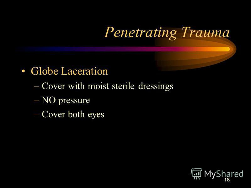 18 Penetrating Trauma Globe Laceration –Cover with moist sterile dressings –NO pressure –Cover both eyes