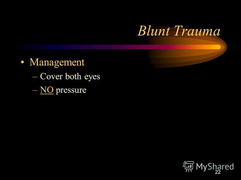 22 Blunt Trauma Management –Cover both eyes –NO pressure