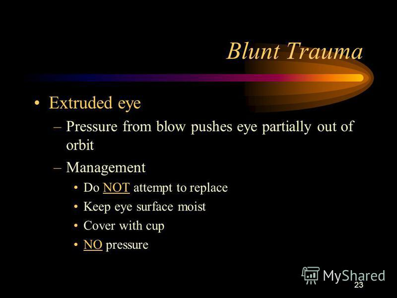 23 Blunt Trauma Extruded eye –Pressure from blow pushes eye partially out of orbit –Management Do NOT attempt to replace Keep eye surface moist Cover with cup NO pressure