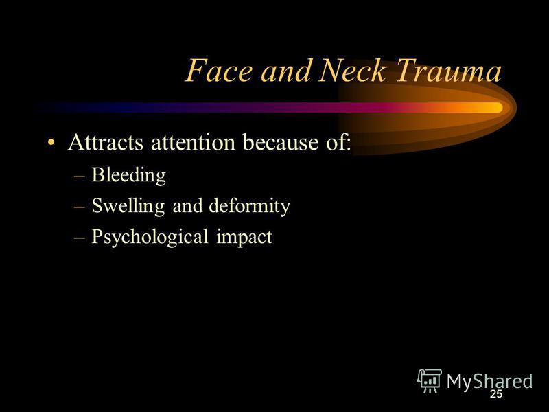 25 Face and Neck Trauma Attracts attention because of: –Bleeding –Swelling and deformity –Psychological impact