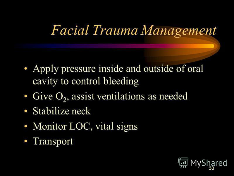 30 Facial Trauma Management Apply pressure inside and outside of oral cavity to control bleeding Give O 2, assist ventilations as needed Stabilize neck Monitor LOC, vital signs Transport