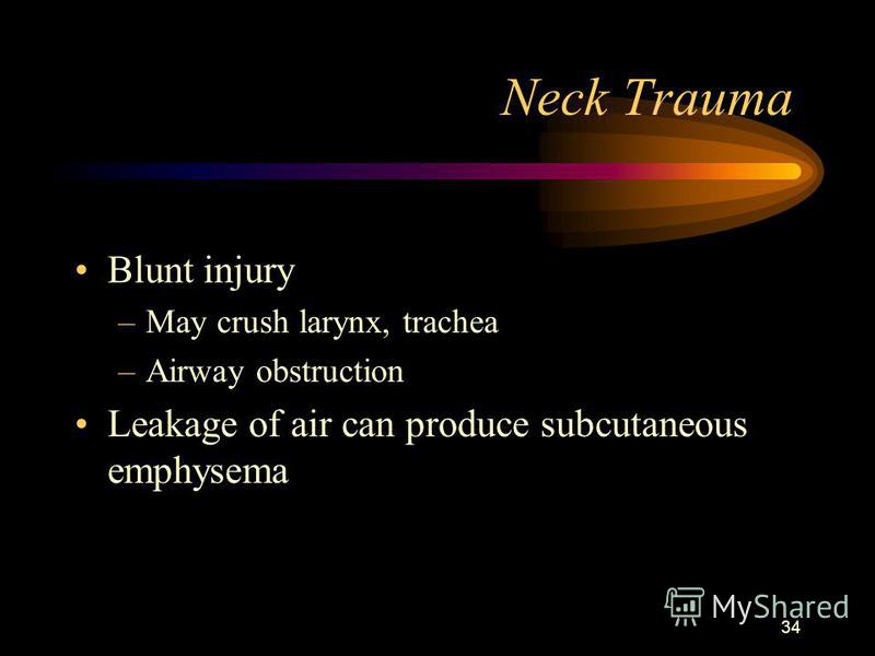 34 Neck Trauma Blunt injury –May crush larynx, trachea –Airway obstruction Leakage of air can produce subcutaneous emphysema