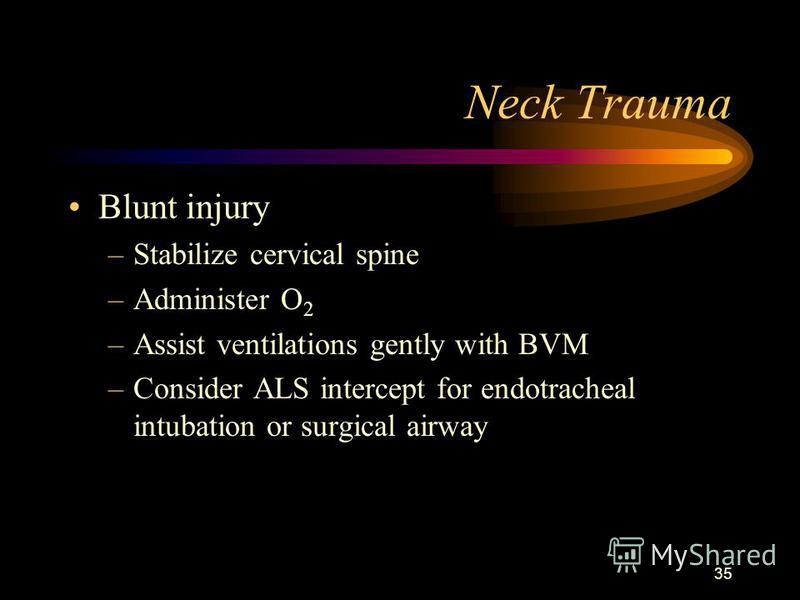 35 Neck Trauma Blunt injury –Stabilize cervical spine –Administer O 2 –Assist ventilations gently with BVM –Consider ALS intercept for endotracheal intubation or surgical airway