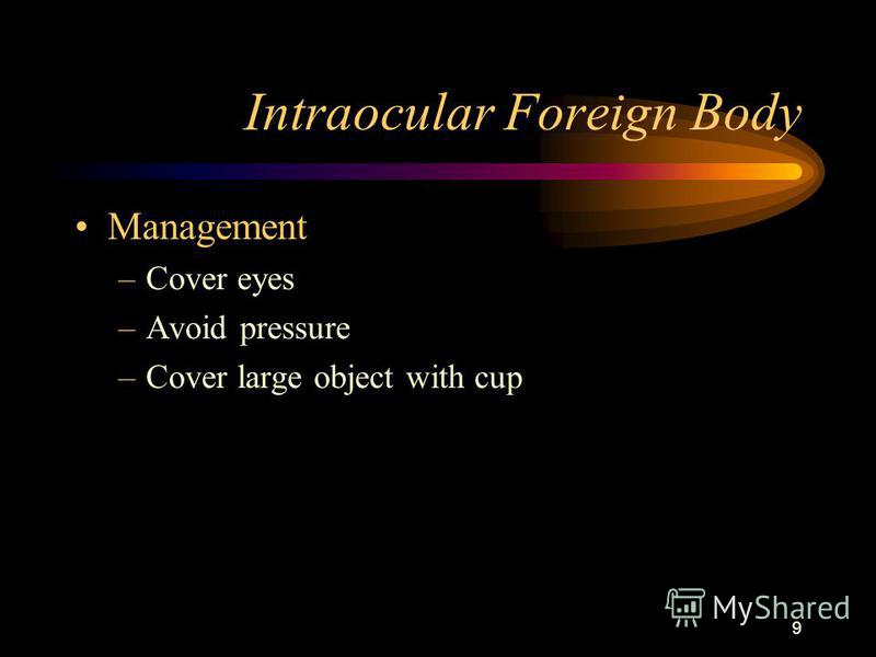 9 Intraocular Foreign Body Management –Cover eyes –Avoid pressure –Cover large object with cup