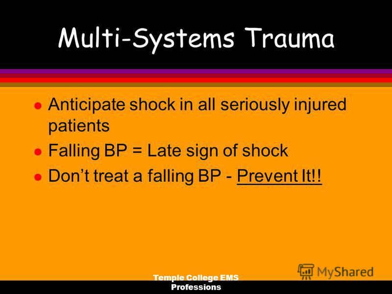 Temple College EMS Professions Multi-Systems Trauma l Anticipate shock in all seriously injured patients l Falling BP = Late sign of shock l Dont treat a falling BP - Prevent It!!