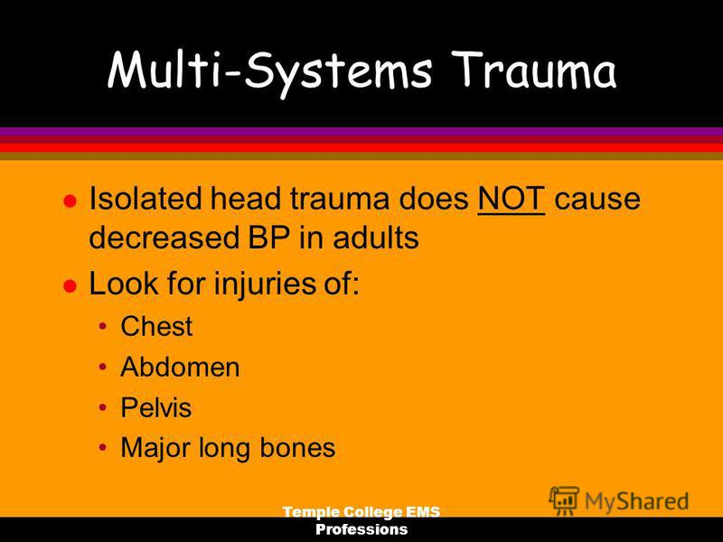Temple College EMS Professions Multi-Systems Trauma l Isolated head trauma does NOT cause decreased BP in adults l Look for injuries of: Chest Abdomen Pelvis Major long bones