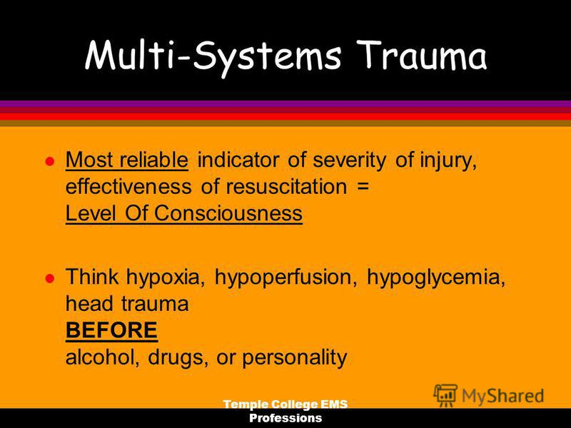 Temple College EMS Professions Multi-Systems Trauma l Most reliable indicator of severity of injury, effectiveness of resuscitation = Level Of Consciousness l Think hypoxia, hypoperfusion, hypoglycemia, head trauma BEFORE alcohol, drugs, or personali