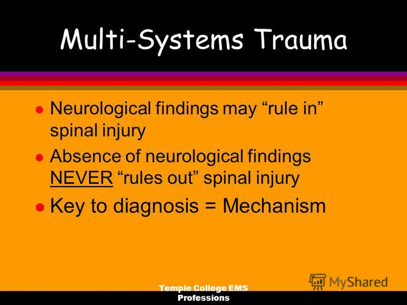 Temple College EMS Professions Multi-Systems Trauma l Neurological findings may rule in spinal injury l Absence of neurological findings NEVER rules out spinal injury l Key to diagnosis = Mechanism