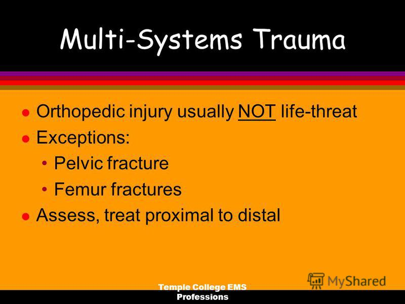 Temple College EMS Professions Multi-Systems Trauma l Orthopedic injury usually NOT life-threat l Exceptions: Pelvic fracture Femur fractures l Assess, treat proximal to distal