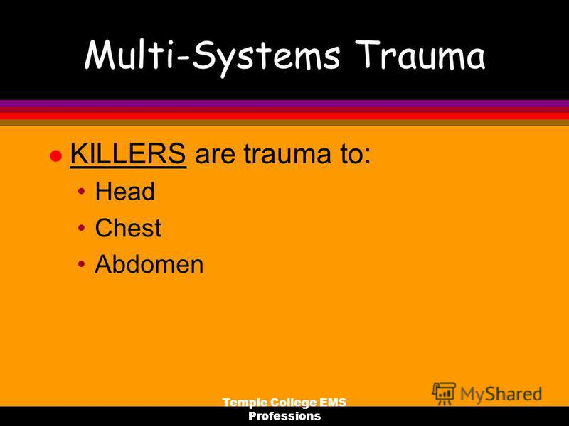 Temple College EMS Professions Multi-Systems Trauma l KILLERS are trauma to: Head Chest Abdomen