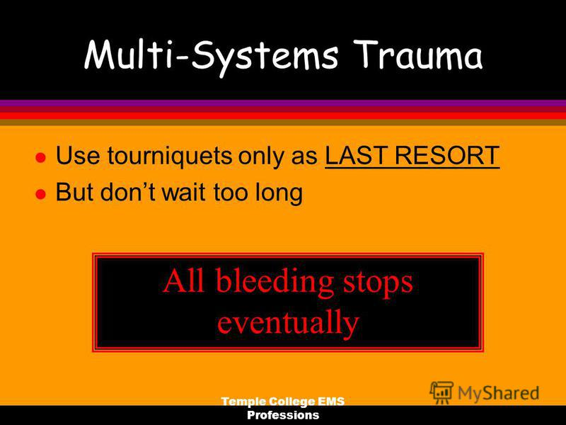 Temple College EMS Professions Multi-Systems Trauma l Use tourniquets only as LAST RESORT l But dont wait too long All bleeding stops eventually
