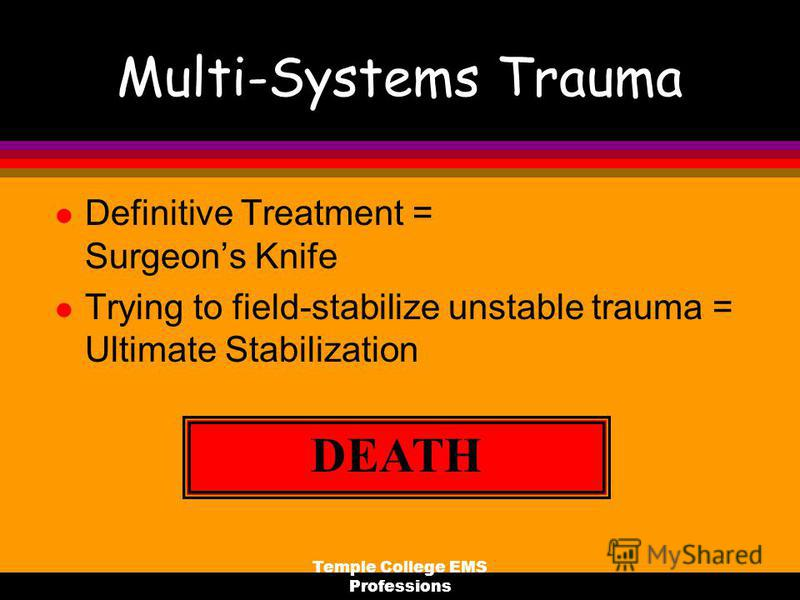 Temple College EMS Professions Multi-Systems Trauma l Definitive Treatment = Surgeons Knife l Trying to field-stabilize unstable trauma = Ultimate Stabilization DEATH