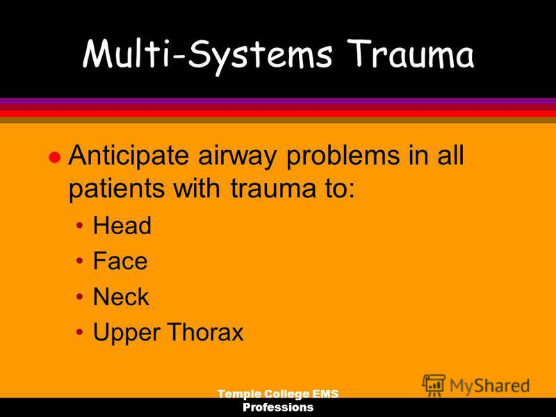 Temple College EMS Professions Multi-Systems Trauma l Anticipate airway problems in all patients with trauma to: Head Face Neck Upper Thorax